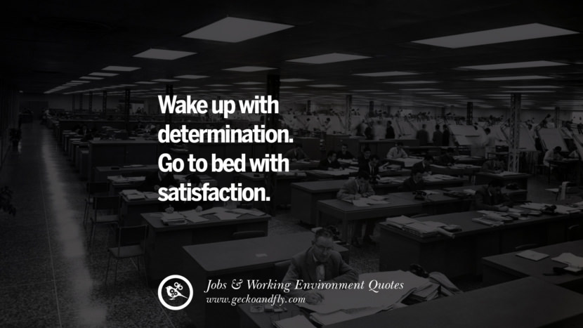 Wake up with determination. Go to bed with satisfaction. Quotes On Office Job Occupation, Working Environment and Career Success