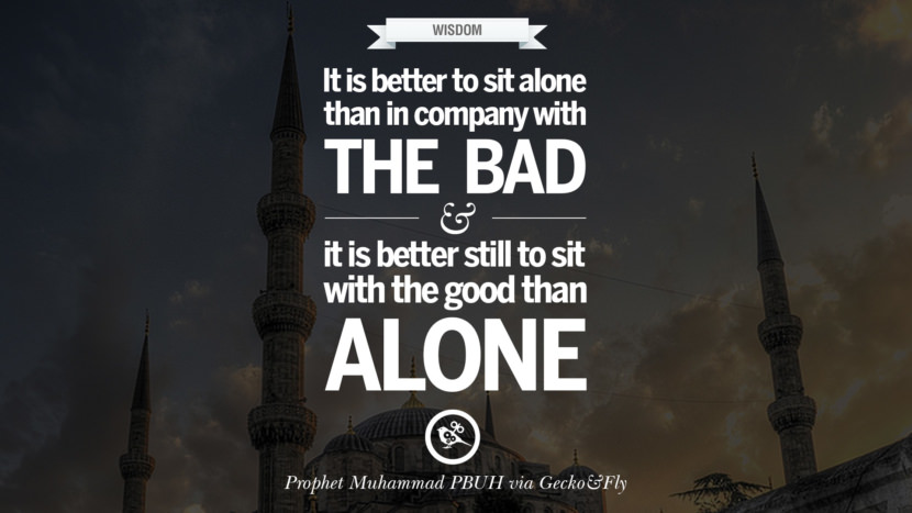 It is better to sit alone in company with the bad and it is better still to sit with the good than alone. Beautiful Prophet Muhammad Quotes on Love, God, Compassion and Faith
