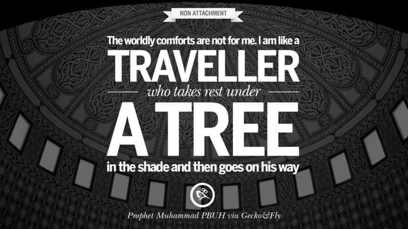 The worldly comforts are not for me. I am like a traveller who takes rest under a tree in the shade and then goes on his way. Beautiful Prophet Muhammad Quotes on Love, God, Compassion and Faith
