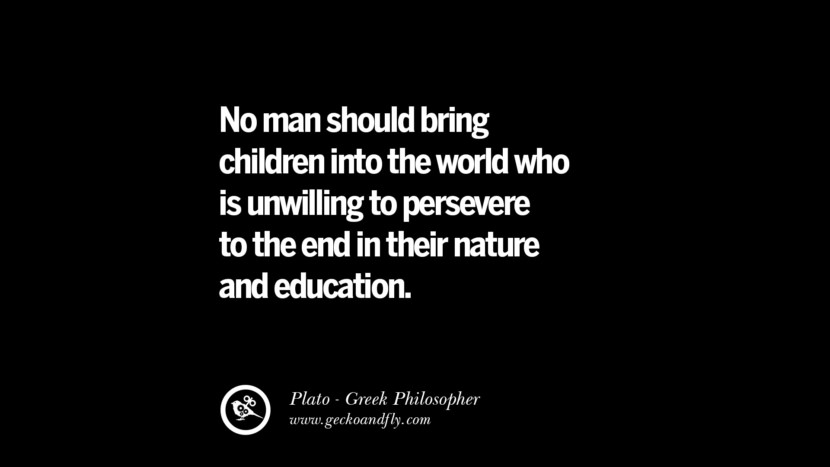 No man should bring children into the world who is unwilling to persevere to the end in their nature and education. Famous Philosophy Quotes by Plato on Love, Politics, Knowledge and Power