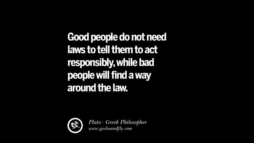 Good people do not need laws to tell them to act responsibly, while bad people will find a way around the law. Famous Philosophy Quotes by Plato on Love, Politics, Knowledge and Power