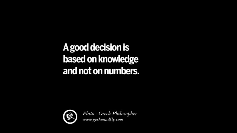 A good decision is based on knowledge and not on numbers. Famous Philosophy Quotes by Plato on Love, Politics, Knowledge and Power