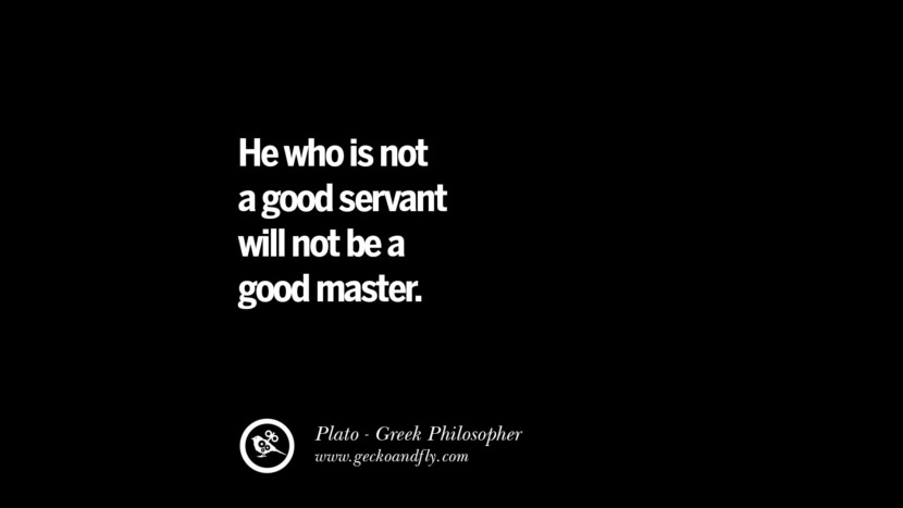 He who is not a good servant will not be a good master. Famous Philosophy Quotes by Plato on Love, Politics, Knowledge and Power