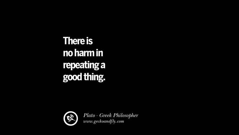 There is no harm in repeating a good thing. Famous Philosophy Quotes by Plato on Love, Politics, Knowledge and Power