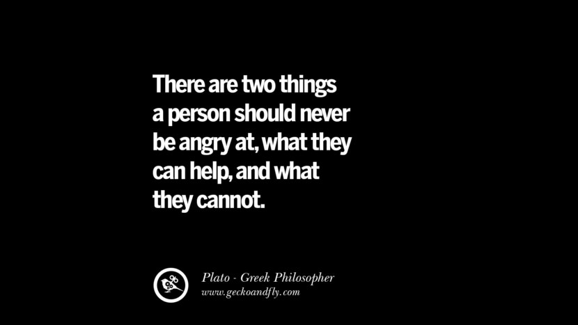 There are tow things a person should never be angry at, what they can help, and what they cannot. Famous Philosophy Quotes by Plato on Love, Politics, Knowledge and Power