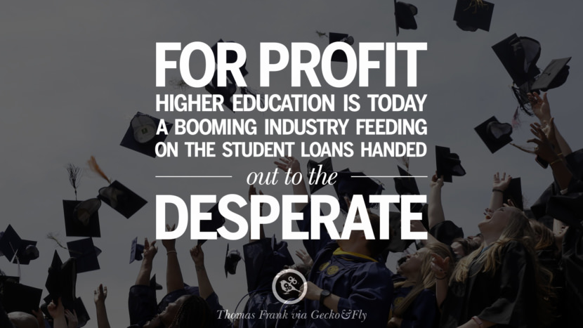 For profit higher education is today a booming industry feeding on the student loans handed out to the desperate. - Thomas Frank Quotes on College Student Loan and Debt Forgiveness
