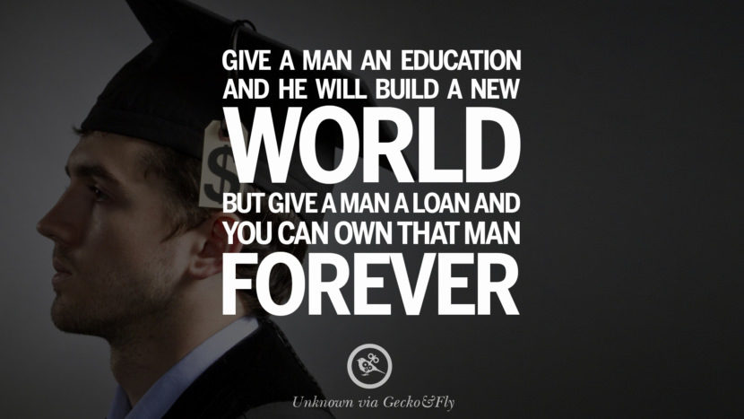 Give a man an education and he will build a new world, but give a man a loan and you can own that man forever. - Unknown Quotes on College Student Loan and Debt Forgiveness