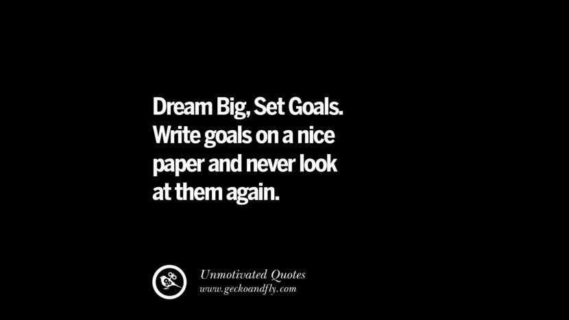 Dream Big, Set Goals. Write goals on a nice paper and never look at them again. Unmotivated Quotes For Your Friends And Enemies That Are Overconfident