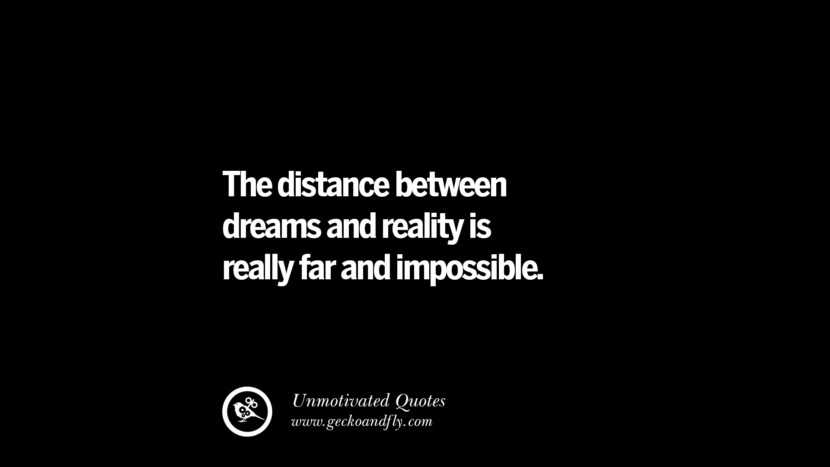 The distance between dreams and reality is really far and impossible. Unmotivated Quotes For Your Friends And Enemies That Are Overconfident