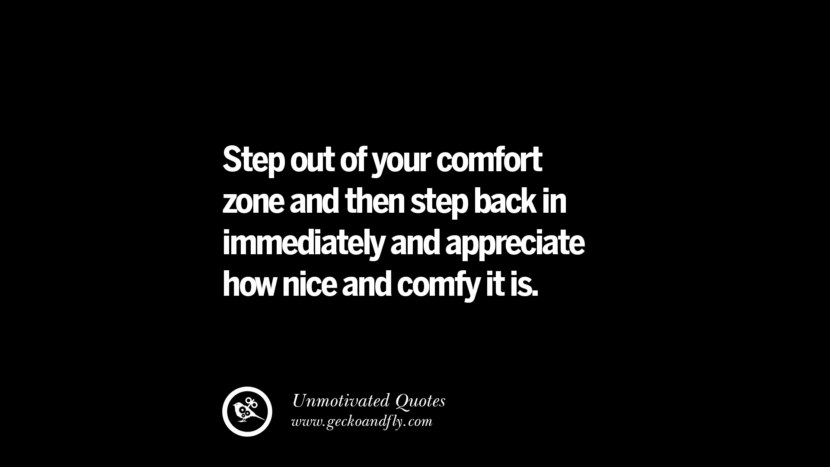 Step out of your comfort zone and then step back in immediately and appreciate how nice and comfy it is. Unmotivated Quotes For Your Friends And Enemies That Are Overconfident
