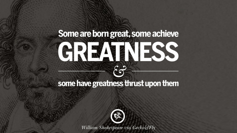 Some are born great, some achieve greatness and some have greatness thrust upon them. William Shakespeare Quotes About Love, Life, Friendship and Death