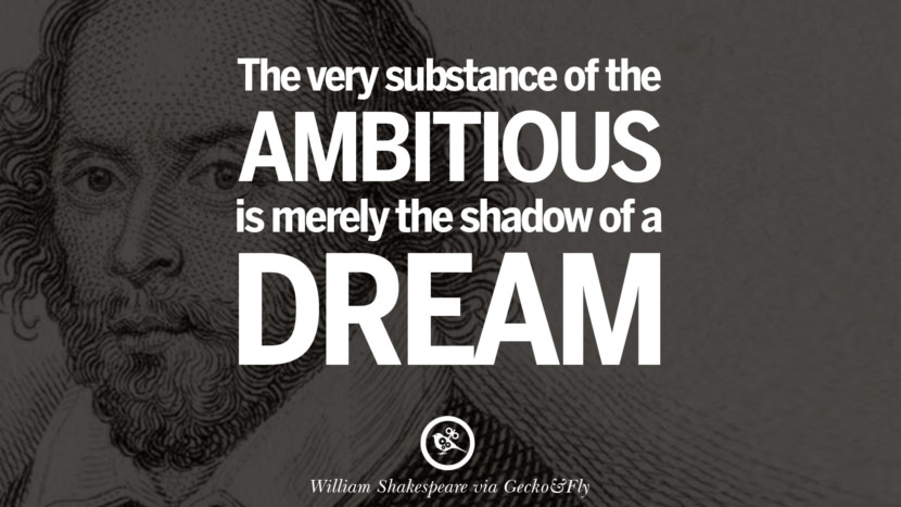 The very substance of the ambitious is merely the shadow of a dream. William Shakespeare Quotes About Love, Life, Friendship and Death