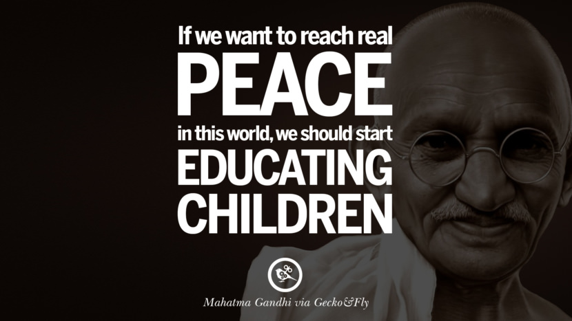If we want to reach real peace in this world, we should start educating children. - Mahatma Gandhi