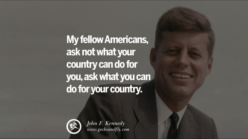 My fellow Americans, ask not what your country can do for you, ask what you can do for your country. - John Fitzgerald Kennedy Famous President John F. Kennedy Quotes on Freedom, Peace, War and Country JFK