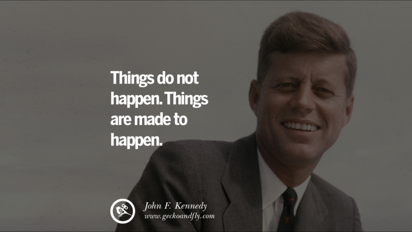 Things do not happen. Things are made to happen. - John Fitzgerald Kennedy Famous President John F. Kennedy Quotes on Freedom, Peace, War and Country JFK