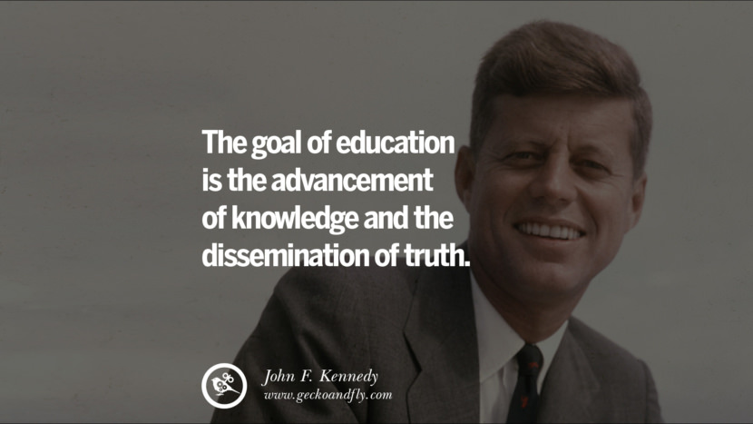 The goal of education is the advancement of knowledge and the dissemination of truth. - John Fitzgerald Kennedy Famous President John F. Kennedy Quotes on Freedom, Peace, War and Country JFK