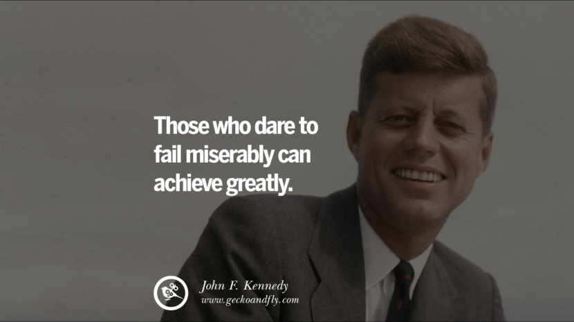 Those who dare to fail miserably can achieve greatly. - John Fitzgerald Kennedy Famous President John F. Kennedy Quotes on Freedom, Peace, War and Country JFK