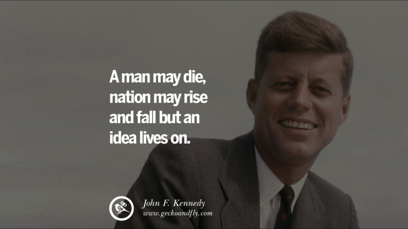 A man may die, nation may rise and fall but an idea lives on. - John Fitzgerald Kennedy Famous President John F. Kennedy Quotes on Freedom, Peace, War and Country JFK