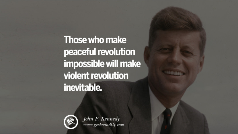 Those who make peaceful revolution impossible will make violent revolution inevitable. - John Fitzgerald Kennedy Famous President John F. Kennedy Quotes on Freedom, Peace, War and Country JFK
