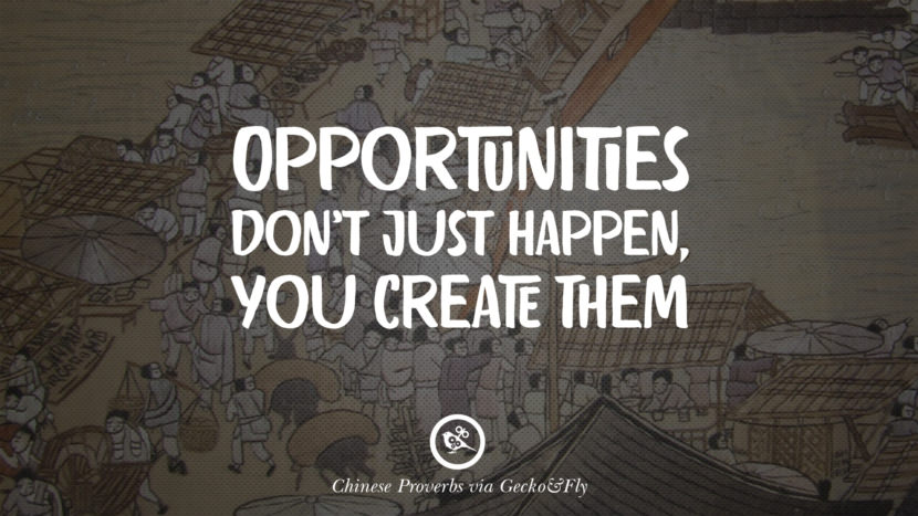 Opportunities don't just happen, you create them. Ancient Chinese Proverbs and Quotes on Love, Life, Wisdom, Knowledge and Success