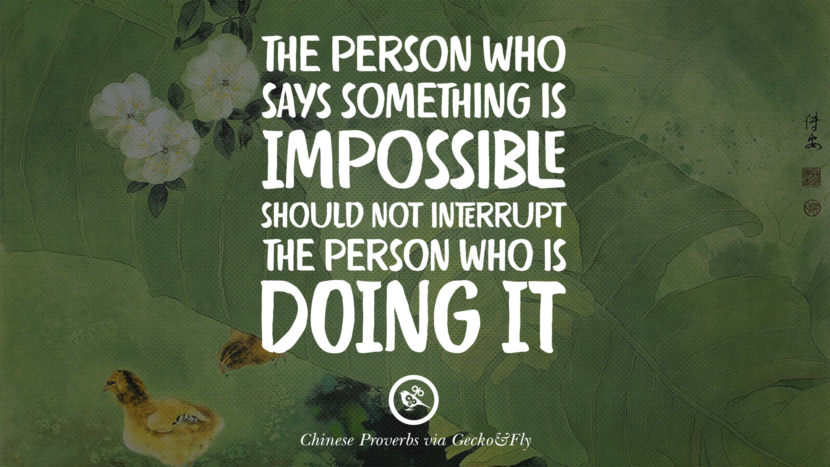 The person who says something is impossible should not interrupt the person who is doing it. Ancient Chinese Proverbs and Quotes on Love, Life, Wisdom, Knowledge and Success