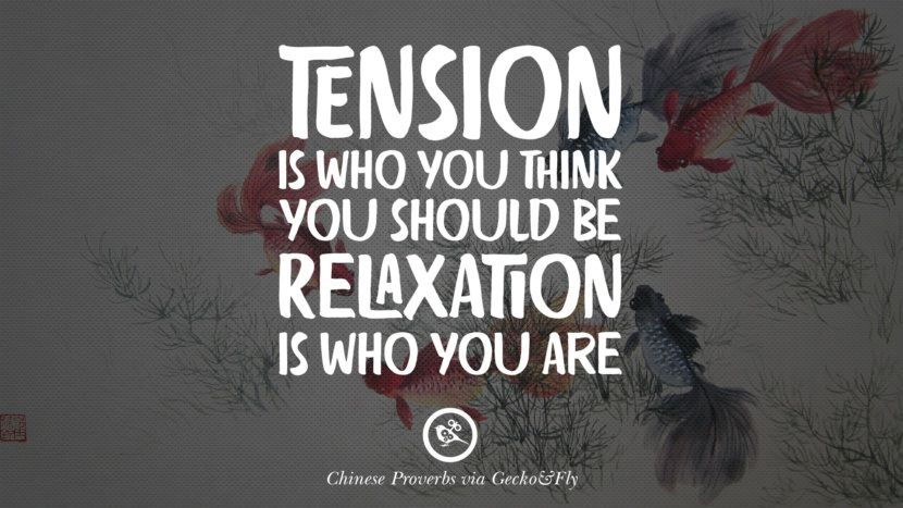 Tension is who you think you should be. Relaxation is who you are. Ancient Chinese Proverbs and Quotes on Love, Life, Wisdom, Knowledge and Success