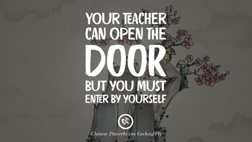 Your teacher can open the door, but you must enter by yourself. Ancient Chinese Proverbs and Quotes on Love, Life, Wisdom, Knowledge and Success