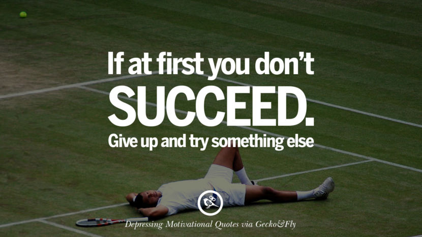 If at first you don't succeed. Give up and try something else. Funny Demotivational Quotes and Posters for Your Overconfident Friend