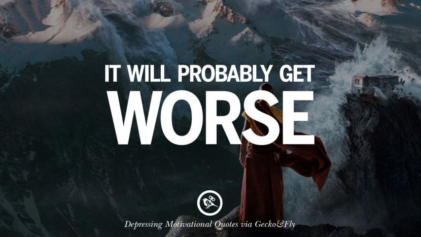 It probably will get worse. Funny Demotivational Quotes and Posters for Your Overconfident Friend