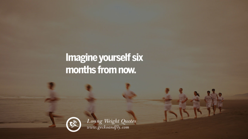 Imagine yourself six months from now. losing weight diet tips fast hcg diet paleo diet cleanse gluten instagram pinterest facebook twitter quotes Motivational Quotes on Losing Weight, Diet and Never Giving Up