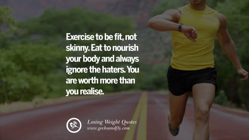 Exercise to be fit, not skinny. Eat to nourish your body and always ignore the haters. You are worth more than you realise. losing weight diet tips fast hcg diet paleo diet cleanse gluten instagram pinterest facebook twitter quotes Motivational Quotes on Losing Weight, Diet and Never Giving Up