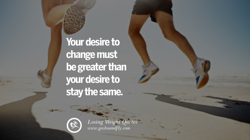 Your desire to change must be greater than your desire to stay the same. losing weight diet tips fast hcg diet paleo diet cleanse gluten instagram pinterest facebook twitter quotes Motivational Quotes on Losing Weight, Diet and Never Giving Up