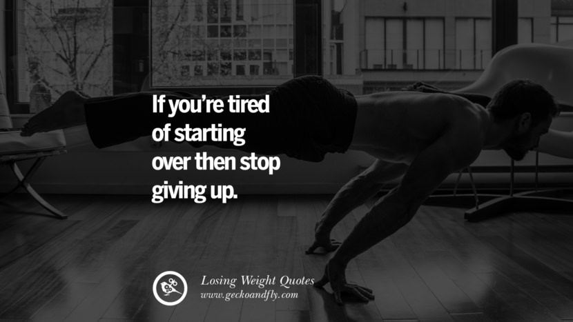 If you're tired of starting over then stop giving up. losing weight diet tips fast hcg diet paleo diet cleanse gluten instagram pinterest facebook twitter quotes Motivational Quotes on Losing Weight, Diet and Never Giving Up