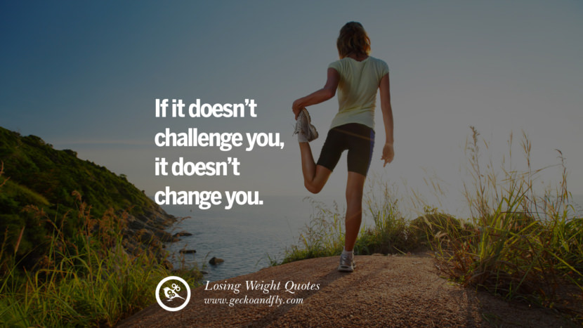 If it doesn't challenge you, it doesn't change you. losing weight diet tips fast hcg diet paleo diet cleanse gluten instagram pinterest facebook twitter quotes Motivational Quotes on Losing Weight, Diet and Never Giving Up