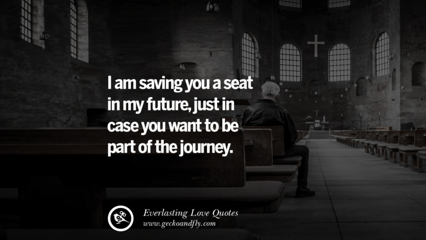 I am saving you a seat in my future, just in case you want to be part of the journey. tumblr instagram facebook Romantic Love Quotes For Him and Her I love you life