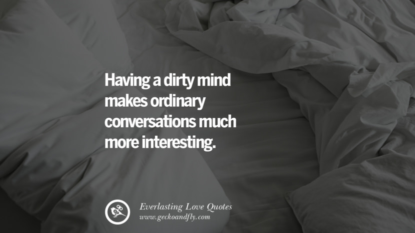 Having a dirty mind makes ordinary conversations much more interesting. tumblr instagram facebook Romantic Love Quotes For Him and Her I love you life
