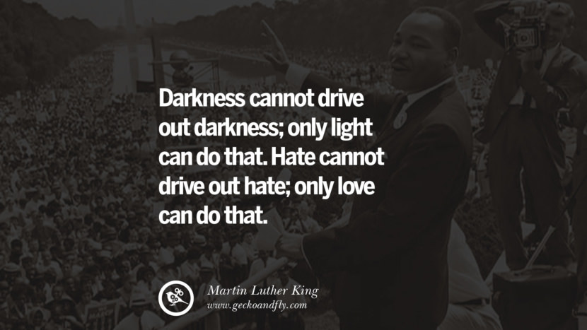 Darkness cannot drive out darkness; only light can do that. Hate cannot drive out hate; only love can do that. Powerful Martin Luther King Jr Quotes on Equality Rights, Black Lives Matter instagram pinterest facebook twitter