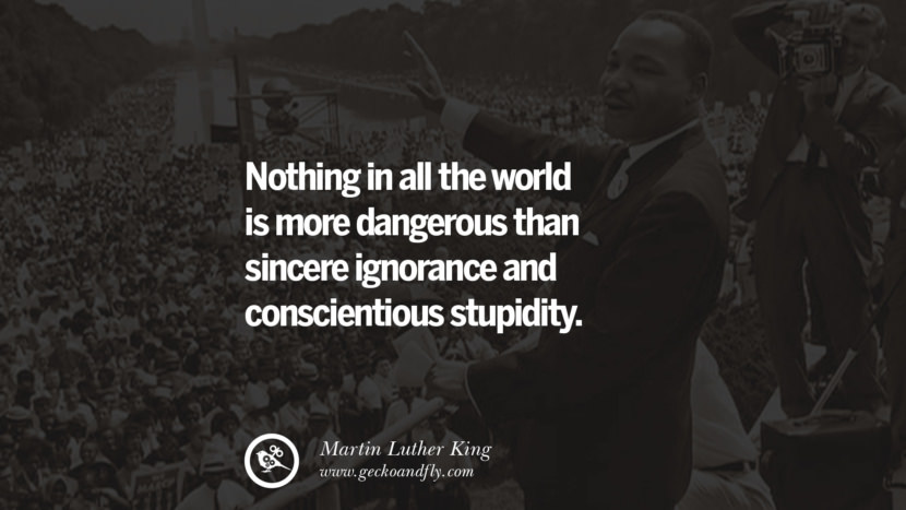 Nothing in all the world is more dangerous than sincere ignorance and conscientious stupidity. Powerful Martin Luther King Jr Quotes on Equality Rights, Black Lives Matter instagram pinterest facebook twitter