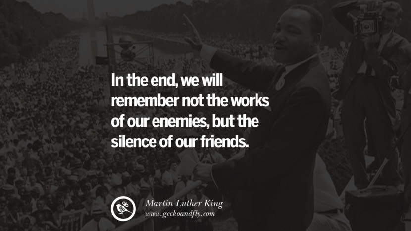 In the end, we will remember not the works of our enemies, but the silence of our friends. Powerful Martin Luther King Jr Quotes on Equality Rights, Black Lives Matter instagram pinterest facebook twitter