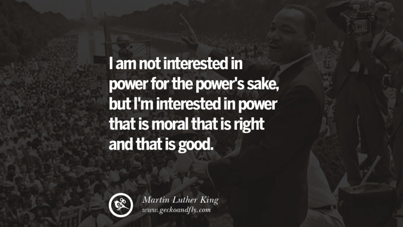 I am not interested in power for the power's sake, but I'm interested in power that is moral that is right and that is good. Powerful Martin Luther King Jr Quotes on Equality Rights, Black Lives Matter instagram pinterest facebook twitter