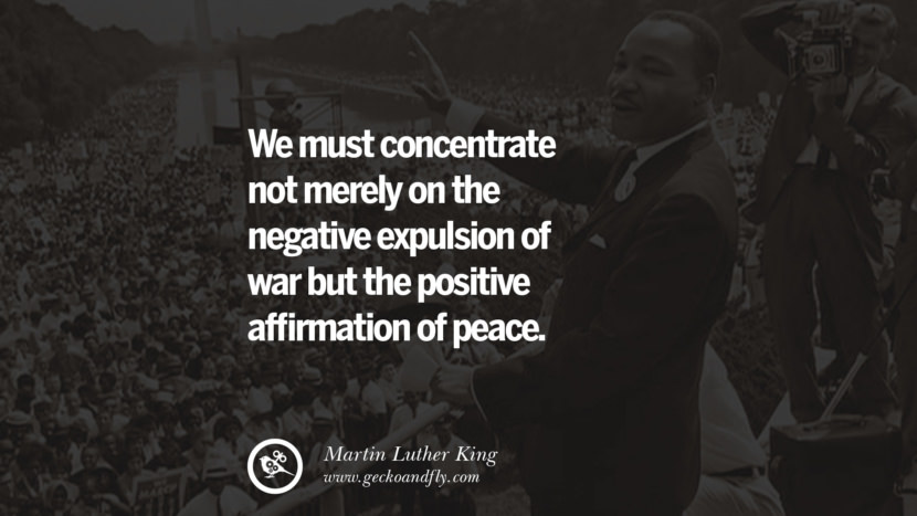 We must concentrate not merely on the negative expulsion of war but the positive affirmation of peace. Powerful Martin Luther King Jr Quotes on Equality Rights, Black Lives Matter instagram pinterest facebook twitter