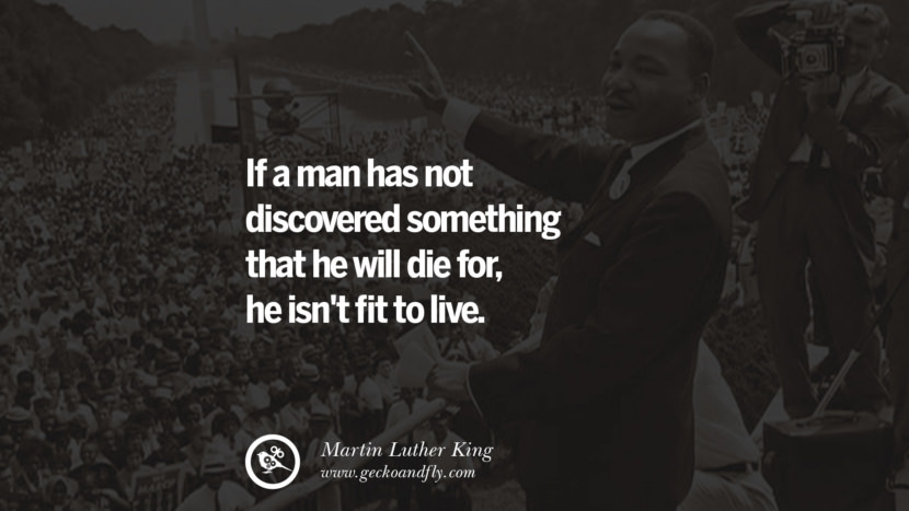 If a man has not discovered something that he will die for, he isn't fit to live. Powerful Martin Luther King Jr Quotes on Equality Rights, Black Lives Matter instagram pinterest facebook twitter