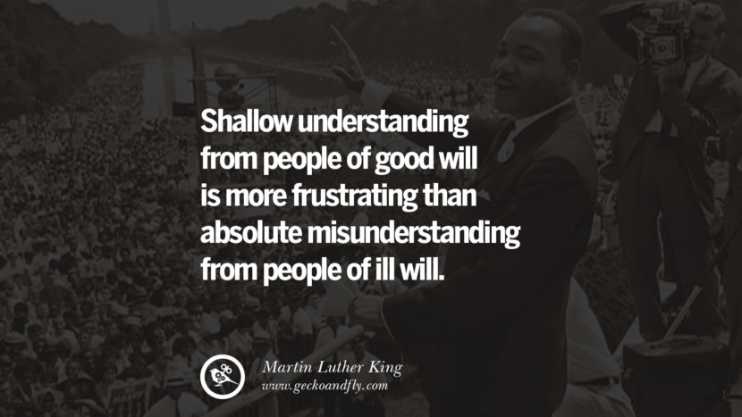 Shallow understanding from people of good will is more frustrating than absolute misunderstanding from people of ill will.