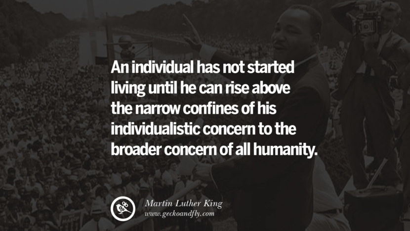 An individual has not started living until he can rise above the narrow confines of his individualistic concern to the broader concern of all humanity. Powerful Martin Luther King Jr Quotes on Equality Rights, Black Lives Matter instagram pinterest facebook twitter