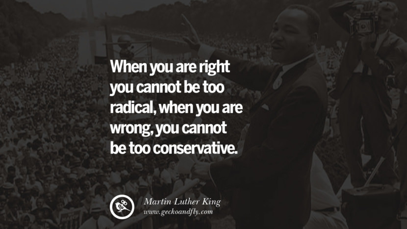 When you are right you cannot be too radical, when you are wrong, you cannot be too conservative. Powerful Martin Luther King Jr Quotes on Equality Rights, Black Lives Matter instagram pinterest facebook twitter