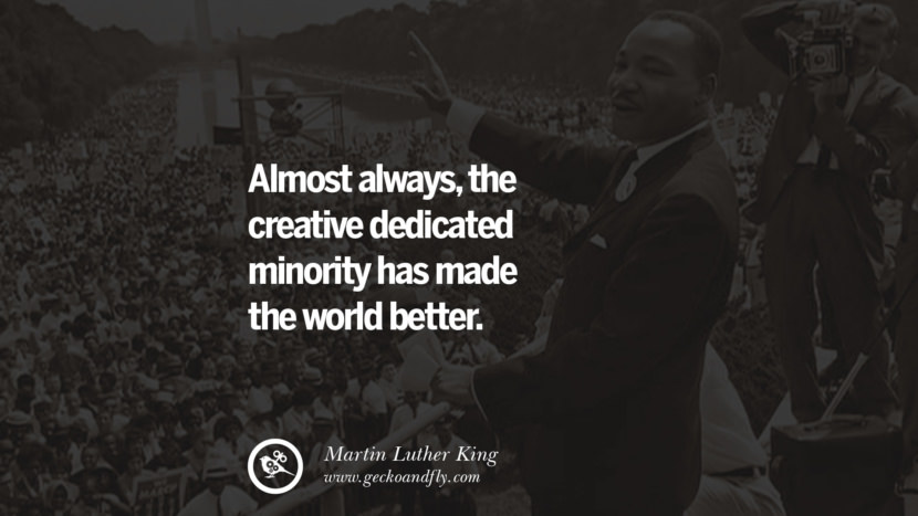 Almost always, the creative dedicated minority has made the world better. Powerful Martin Luther King Jr Quotes on Equality Rights, Black Lives Matter instagram pinterest facebook twitter