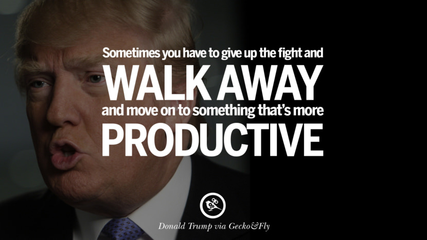 Sometimes you have to give up the fight and walk away, and move on to something that's more productive. - Donald Trump Amazing President Donald Trump Quotes on Success, Failure, Wealth and Entrepreneurship
