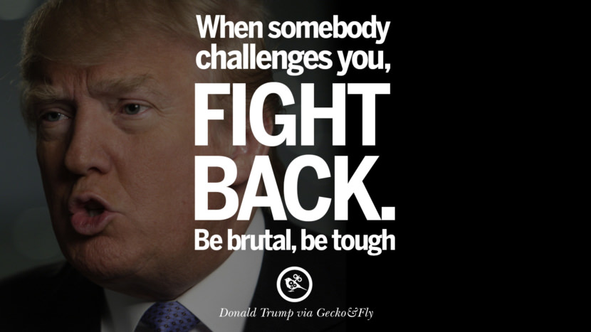 When somebody challenges you, fight back. Be brutal, be tough. - Donald Trump Amazing President Donald Trump Quotes on Success, Failure, Wealth and Entrepreneurship
