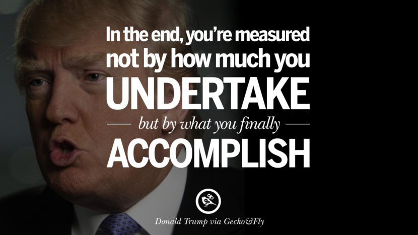 In the end, you're measured not by how much you undertake but by what you finally accomplish. - Donald Trump Amazing President Donald Trump Quotes on Success, Failure, Wealth and Entrepreneurship