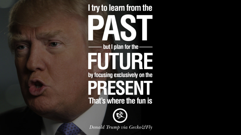 I try to learn from the past, but I plan for the future by focusing exclusively on the present. That's where the fun is. - Donald Trump Amazing President Donald Trump Quotes on Success, Failure, Wealth and Entrepreneurship